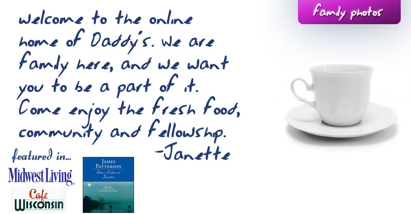 Welcome to the online home of Daddy's. We are family here, and we want you to be a part of it. Come enjoy the fresh food, community and fellowship.